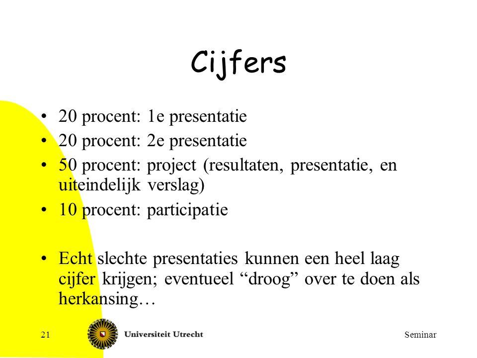 Seminar21 Cijfers 20 procent: 1e presentatie 20 procent: 2e presentatie 50 procent: project (resultaten, presentatie, en uiteindelijk verslag) 10 proc