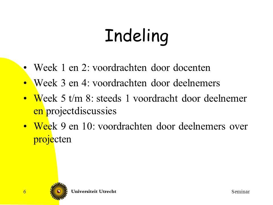 Seminar6 Indeling Week 1 en 2: voordrachten door docenten Week 3 en 4: voordrachten door deelnemers Week 5 t/m 8: steeds 1 voordracht door deelnemer e