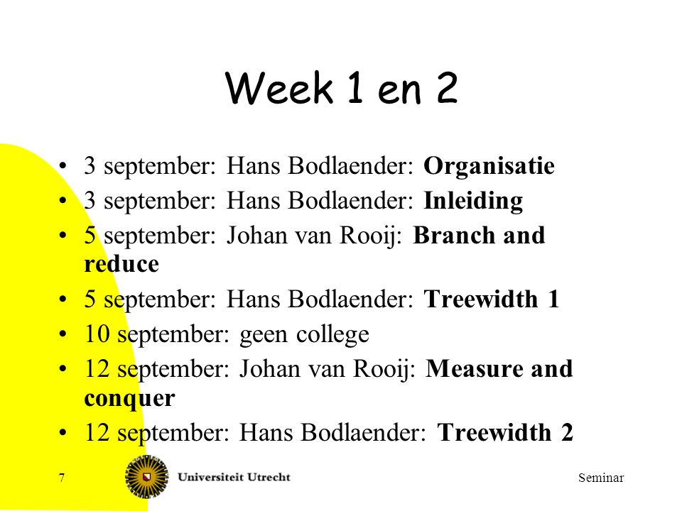 Seminar8 Week 3 en 4 17 september: Fixed parameter algorithms with bounded search trees 17 september: Dynamic programming algorithm using tree decompositions 19 september: Kernelization (voor cluster editing) 19 september: Exact algorithms with preprocessing (subset sum, knapsack, bipartite dominating set) 24 september: Held-Karp like dynamic programming (voor treewidth) 24 september: Local search based exact algorithms for SATISFIABILITY 26 september: An exact algorithm for Bandwidth