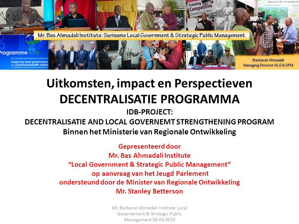 Uitkomsten, impact en Perspectieven DECENTRALISATIE PROGRAMMA IDB-PROJECT: DECENTRALISATIE AND LOCAL GOVERNEMT STRENGTHENING PROGRAM Binnen het Ministerie van Regionale Ontwikkeling Gepresenteerd door Mr.