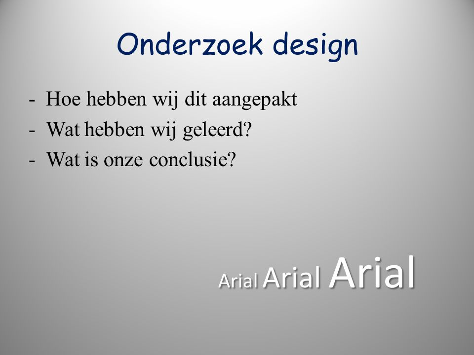 Onderzoek design - Hoe hebben wij dit aangepakt - Wat hebben wij geleerd? - Wat is onze conclusie? Arial Arial Arial