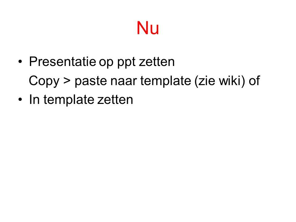 Nu Presentatie op ppt zetten Copy > paste naar template (zie wiki) of In template zetten