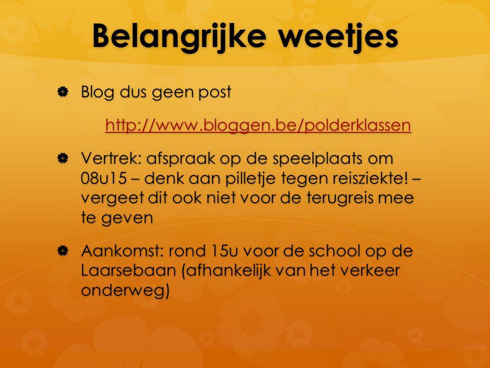 Belangrijke weetjes  Blog dus geen post http://www.bloggen.be/polderklassen  Vertrek: afspraak op de speelplaats om 08u15 – denk aan pilletje tegen