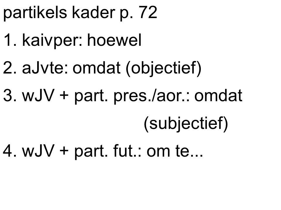 partikels kader p. 72 1. kaivper: hoewel 2. aJvte: omdat (objectief) 3.