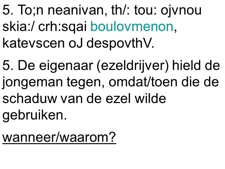 5. To;n neanivan, th/: tou: ojvnou skia:/ crh:sqai boulovmenon, katevscen oJ despovthV.