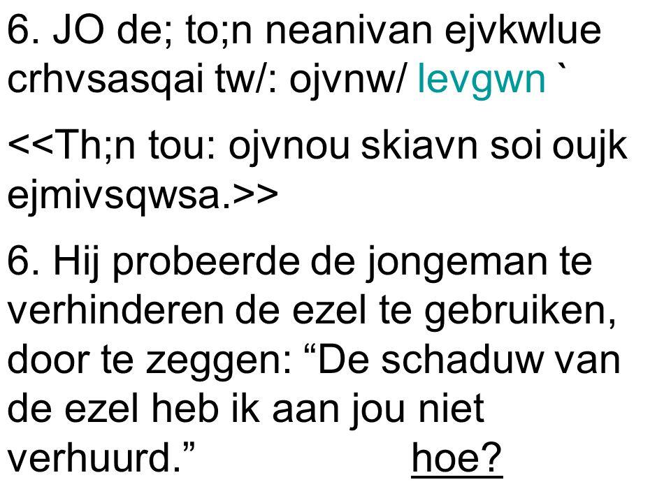 6. JO de; to;n neanivan ejvkwlue crhvsasqai tw/: ojvnw/ levgwn ` > 6.