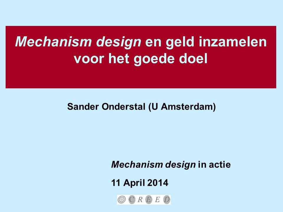 Mechanism design en geld inzamelen voor het goede doel Sander Onderstal (U Amsterdam) Mechanism design in actie 11 April 2014