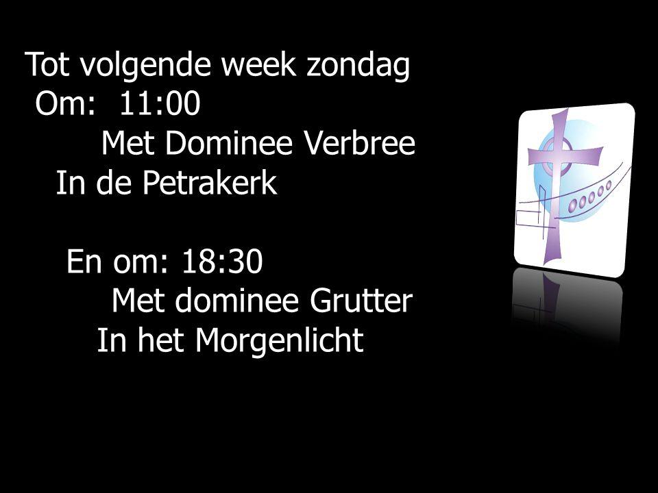 Tot volgende week zondag Om: 11:00 Om: 11:00 Met Dominee Verbree Met Dominee Verbree In de Petrakerk In de Petrakerk En om: 18:30 En om: 18:30 Met dom