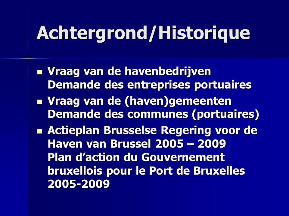 Achtergrond/Historique Vraag van de havenbedrijven Demande des entreprises portuaires Vraag van de havenbedrijven Demande des entreprises portuaires Vraag van de (haven)gemeenten Demande des communes (portuaires) Vraag van de (haven)gemeenten Demande des communes (portuaires) Actieplan Brusselse Regering voor de Haven van Brussel 2005 – 2009 Plan d'action du Gouvernement bruxellois pour le Port de Bruxelles 2005-2009 Actieplan Brusselse Regering voor de Haven van Brussel 2005 – 2009 Plan d'action du Gouvernement bruxellois pour le Port de Bruxelles 2005-2009