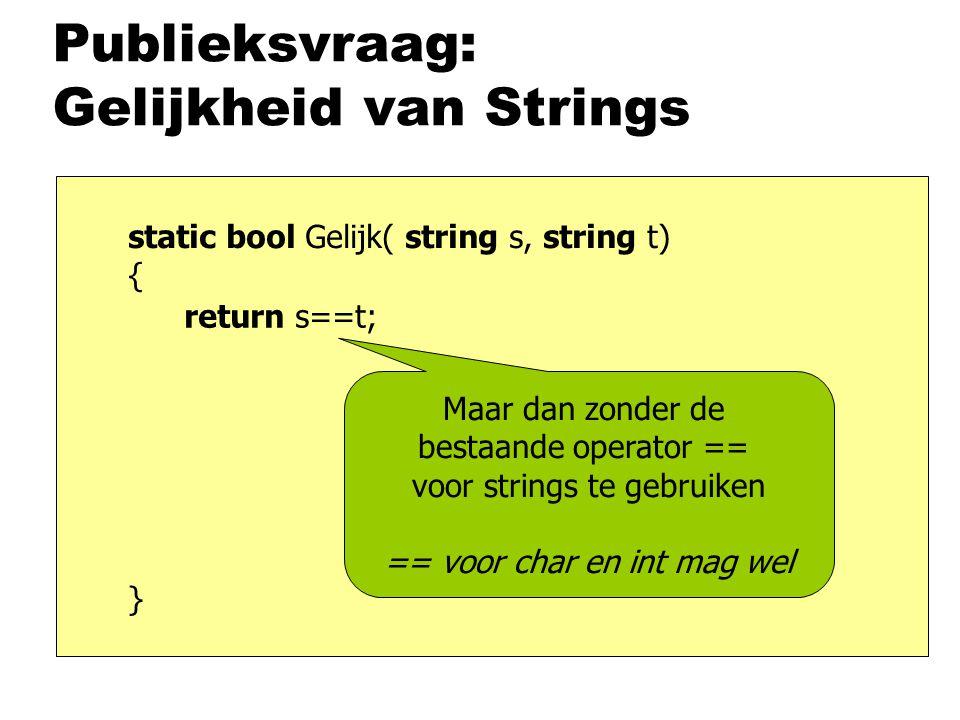 Publieksvraag: Gelijkheid van Strings static bool Gelijk( string s, string t) { } return s==t; Maar dan zonder de bestaande operator == voor strings te gebruiken == voor char en int mag wel