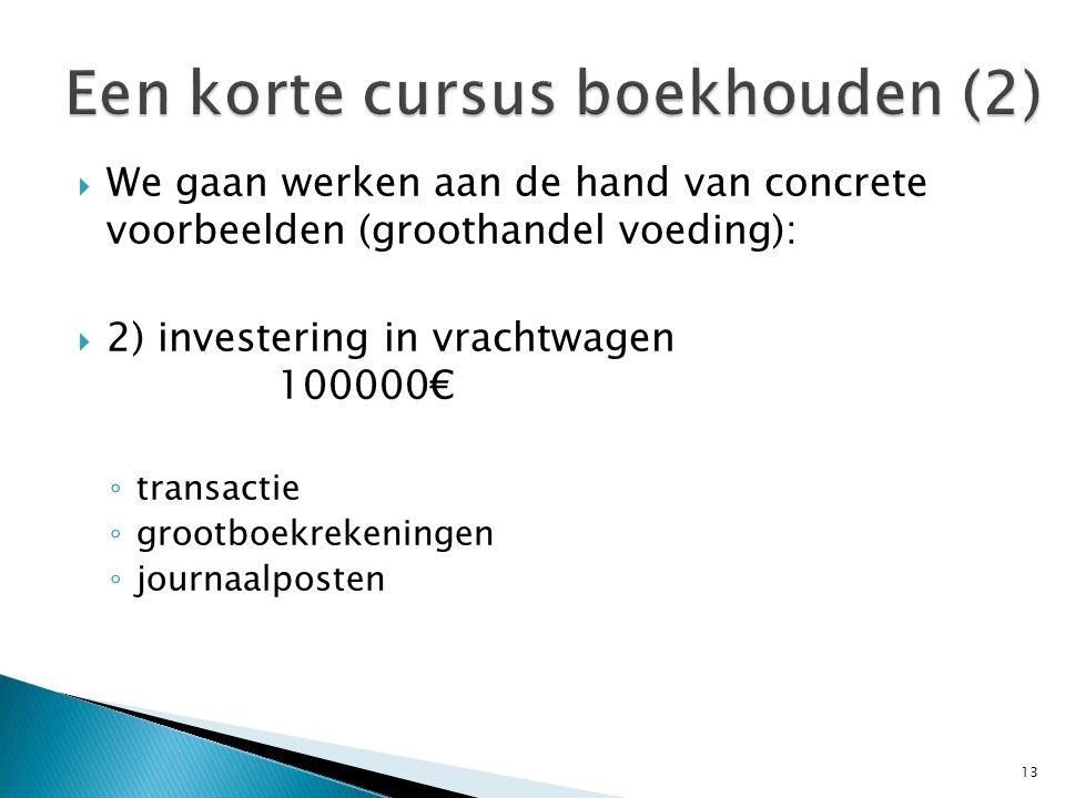  We gaan werken aan de hand van concrete voorbeelden (groothandel voeding):  2) investering in vrachtwagen 100000€ ◦ transactie ◦ grootboekrekeningen ◦ journaalposten 13