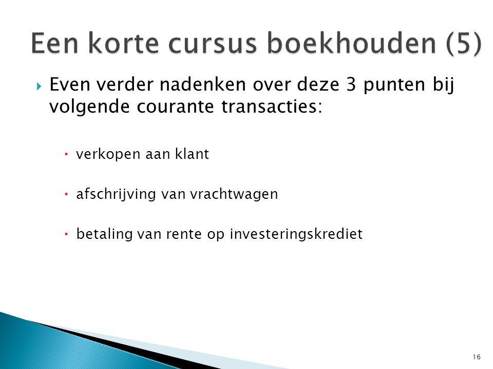  Even verder nadenken over deze 3 punten bij volgende courante transacties:  verkopen aan klant  afschrijving van vrachtwagen  betaling van rente op investeringskrediet 16