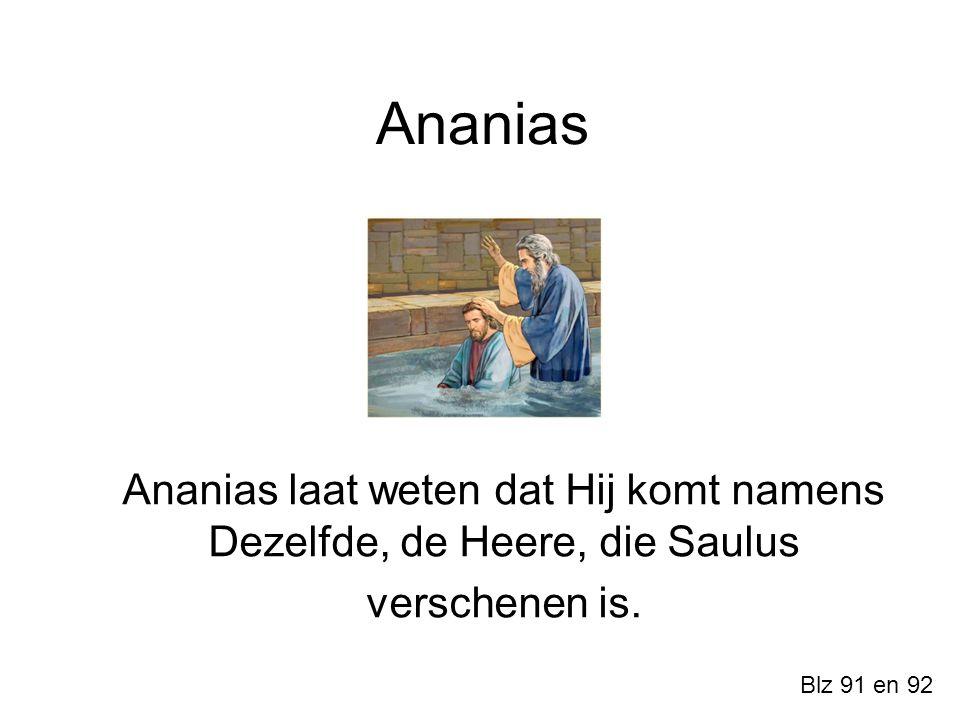 Ananias Ananias laat weten dat Hij komt namens Dezelfde, de Heere, die Saulus verschenen is. Blz 91 en 92