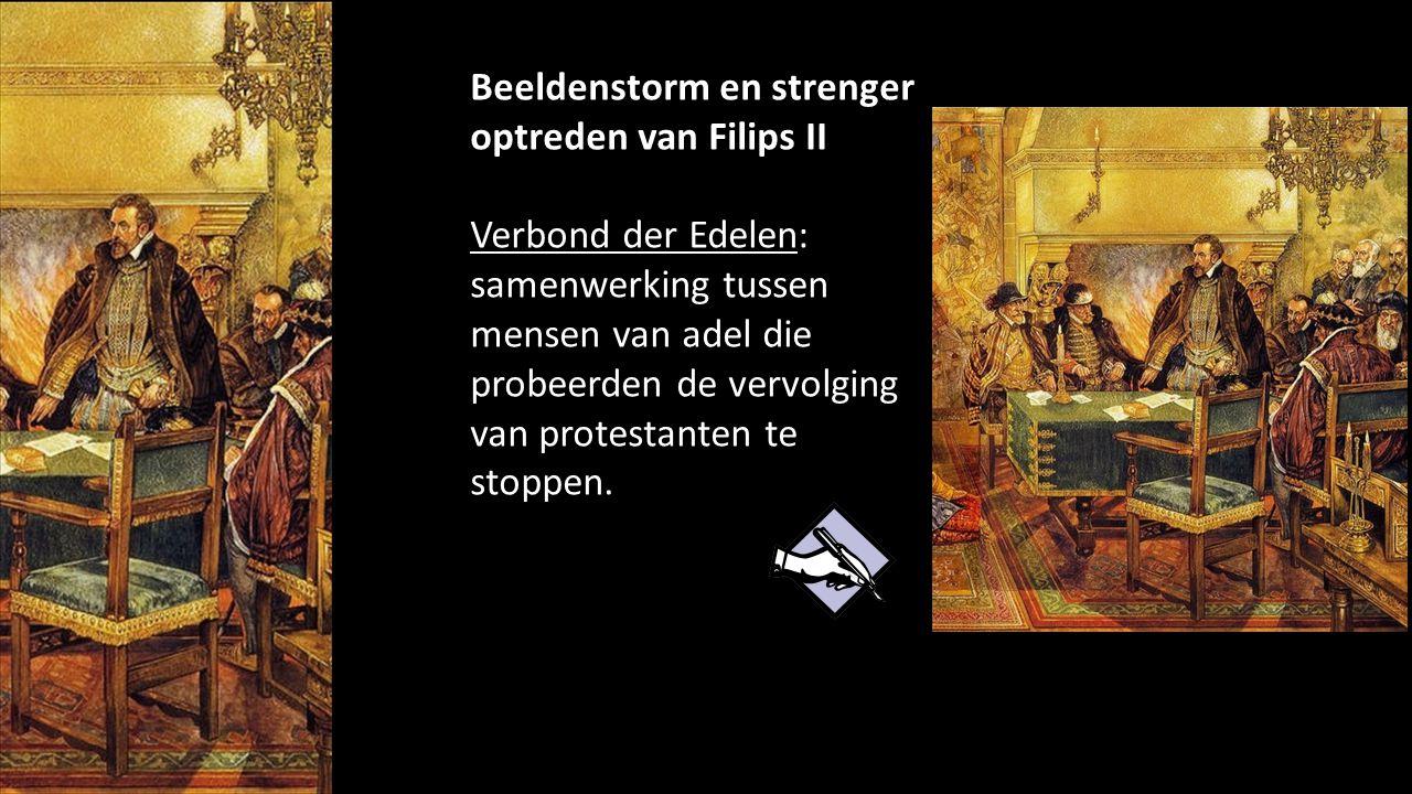 Beeldenstorm en strenger optreden van Filips II Verbond der Edelen: samenwerking tussen mensen van adel die probeerden de vervolging van protestanten