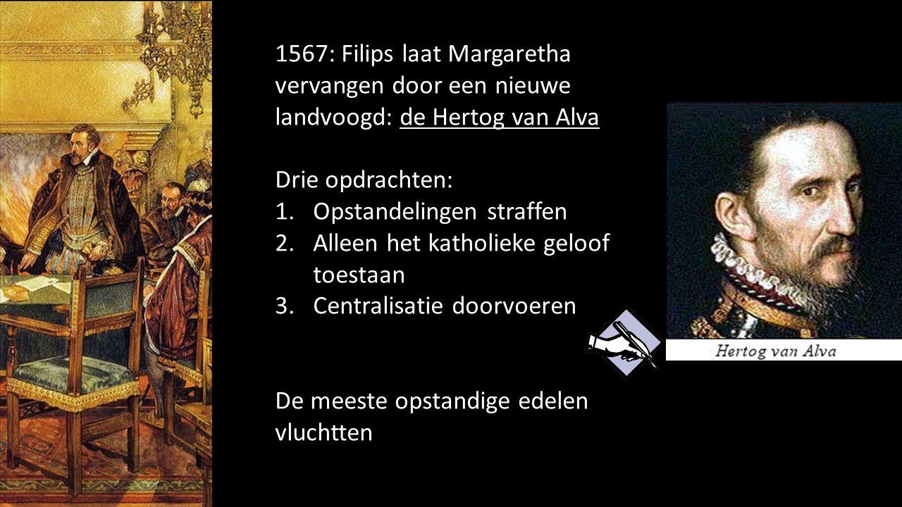 1567: Filips laat Margaretha vervangen door een nieuwe landvoogd: de Hertog van Alva Drie opdrachten: 1.Opstandelingen straffen 2.Alleen het katholiek
