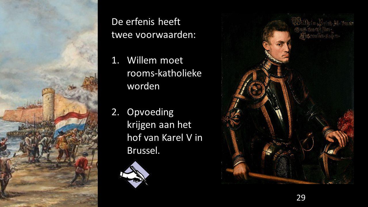 De erfenis heeft twee voorwaarden: 1.Willem moet rooms-katholieke worden 2.Opvoeding krijgen aan het hof van Karel V in Brussel. 29
