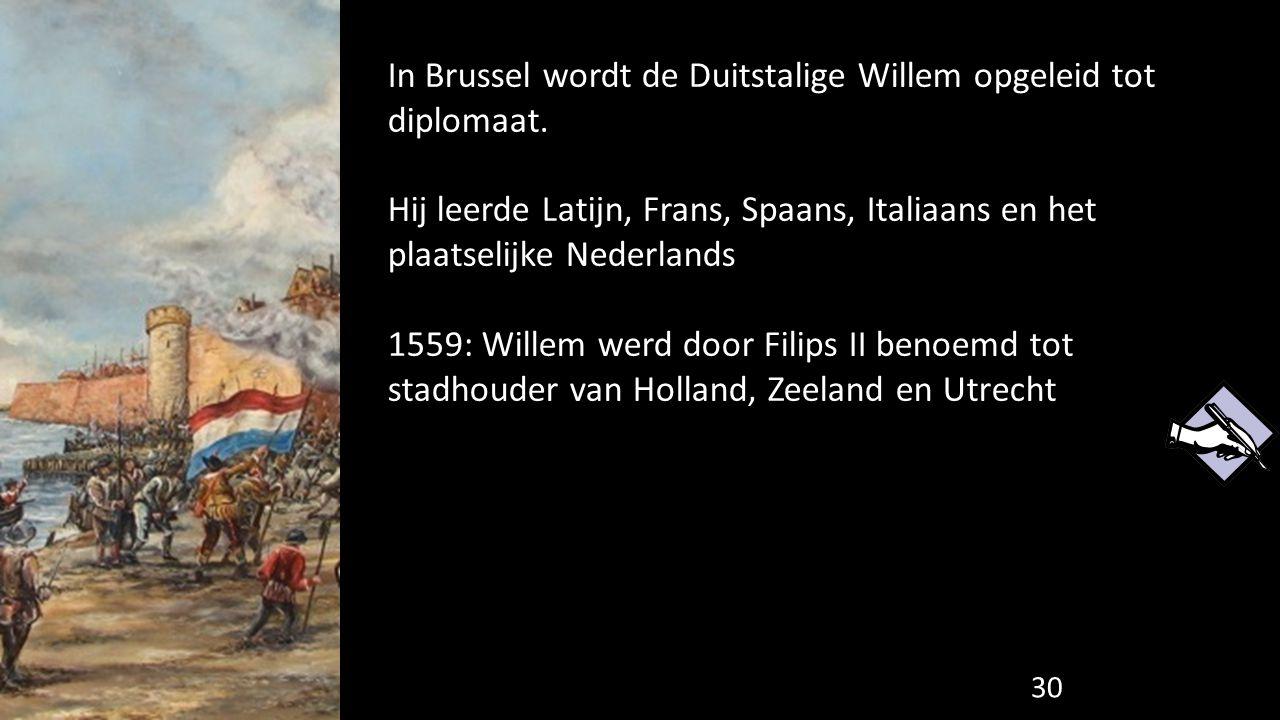In Brussel wordt de Duitstalige Willem opgeleid tot diplomaat. Hij leerde Latijn, Frans, Spaans, Italiaans en het plaatselijke Nederlands 1559: Willem