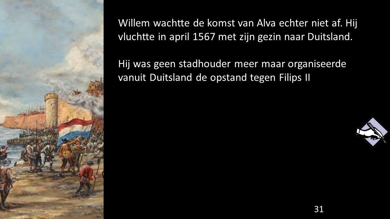 Willem wachtte de komst van Alva echter niet af. Hij vluchtte in april 1567 met zijn gezin naar Duitsland. Hij was geen stadhouder meer maar organisee