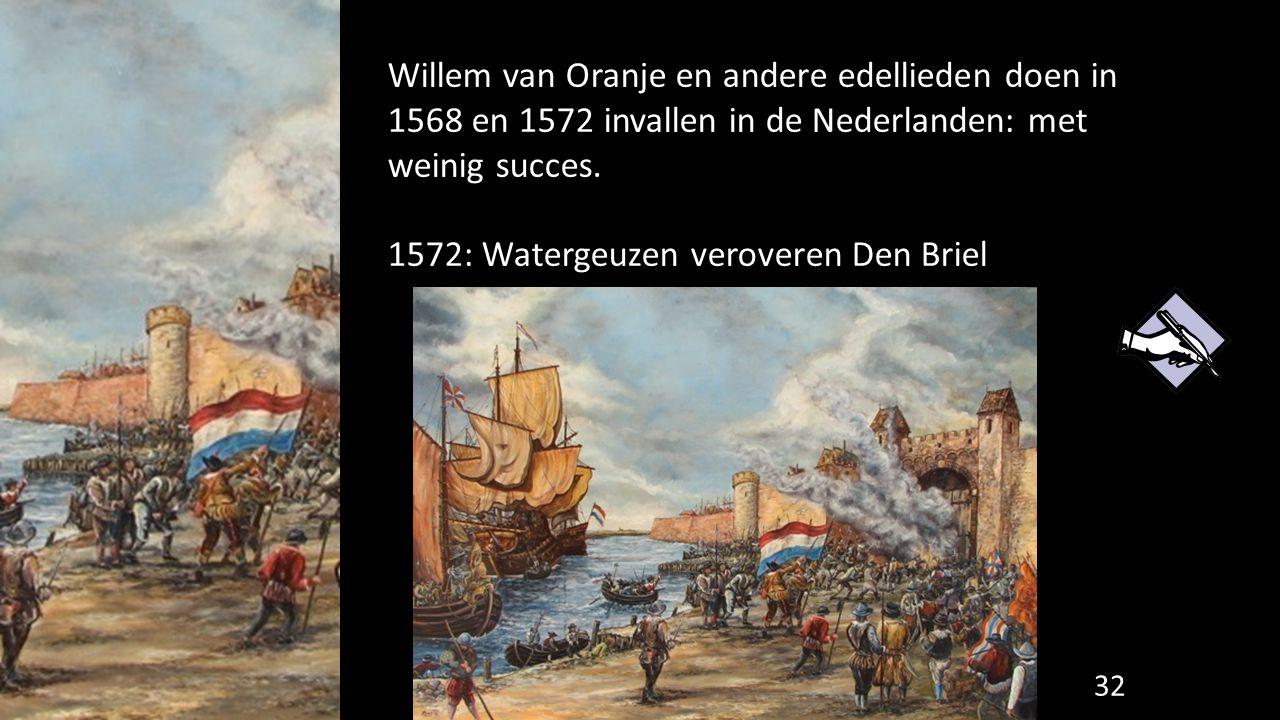 Willem van Oranje en andere edellieden doen in 1568 en 1572 invallen in de Nederlanden: met weinig succes. 1572: Watergeuzen veroveren Den Briel 32