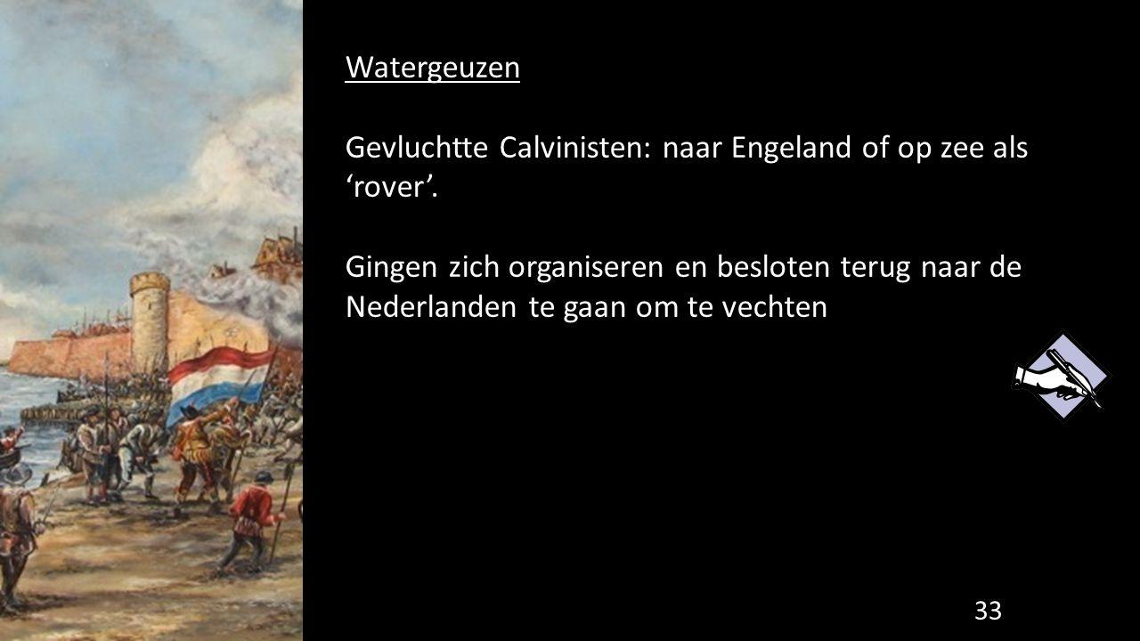 Watergeuzen Gevluchtte Calvinisten: naar Engeland of op zee als 'rover'. Gingen zich organiseren en besloten terug naar de Nederlanden te gaan om te v