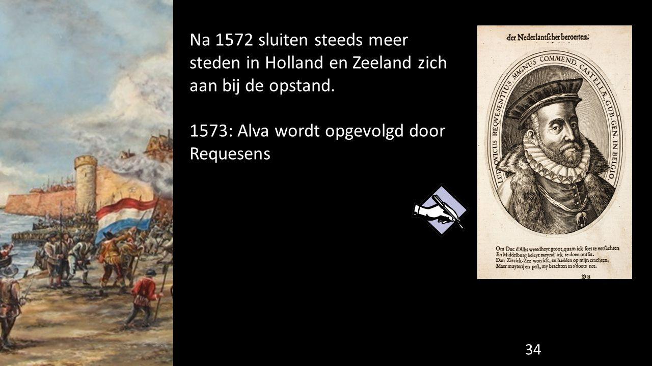Na 1572 sluiten steeds meer steden in Holland en Zeeland zich aan bij de opstand. 1573: Alva wordt opgevolgd door Requesens 34