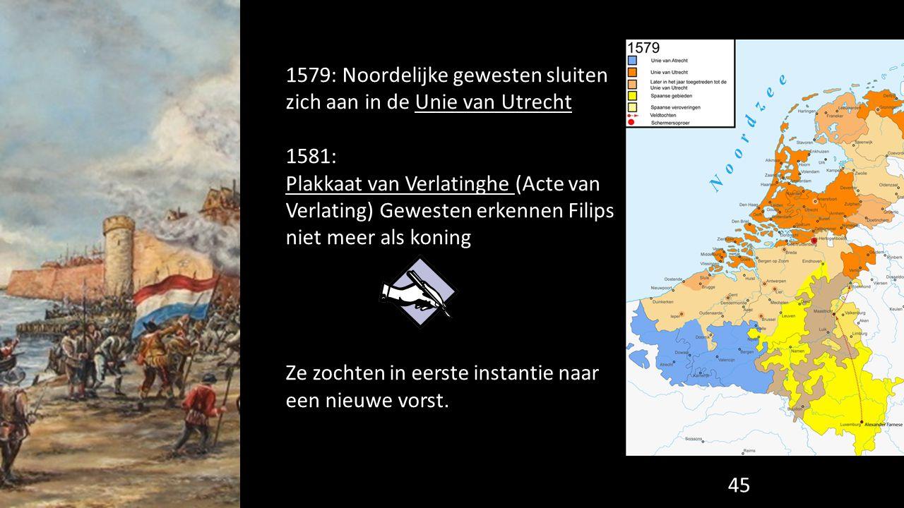 1579: Noordelijke gewesten sluiten zich aan in de Unie van Utrecht 1581: Plakkaat van Verlatinghe (Acte van Verlating) Gewesten erkennen Filips niet m
