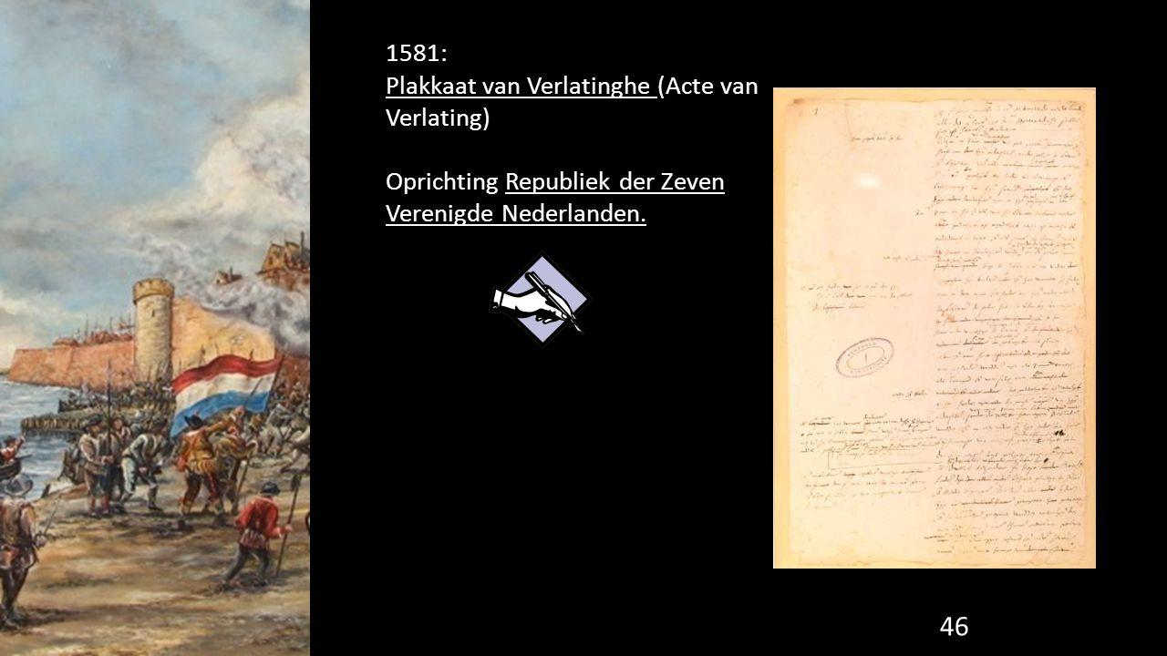 46 1581: Plakkaat van Verlatinghe (Acte van Verlating) Oprichting Republiek der Zeven Verenigde Nederlanden.