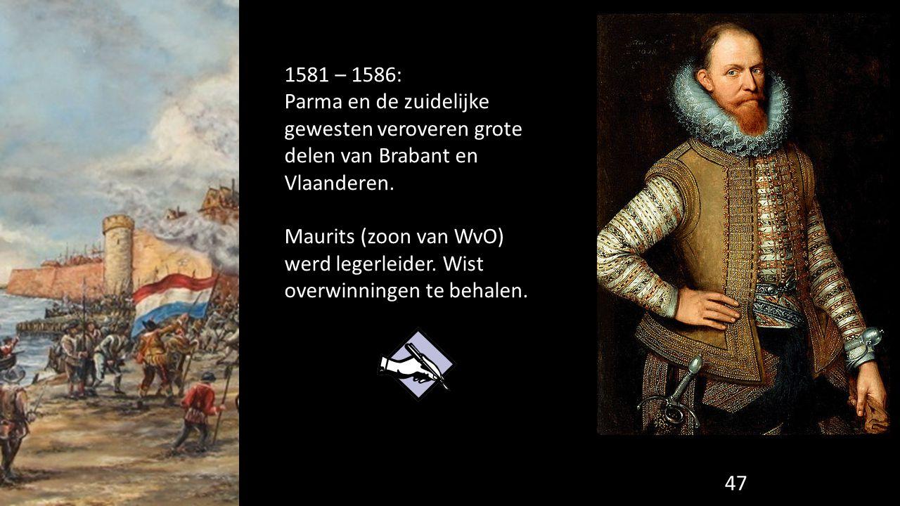 1581 – 1586: Parma en de zuidelijke gewesten veroveren grote delen van Brabant en Vlaanderen. Maurits (zoon van WvO) werd legerleider. Wist overwinnin