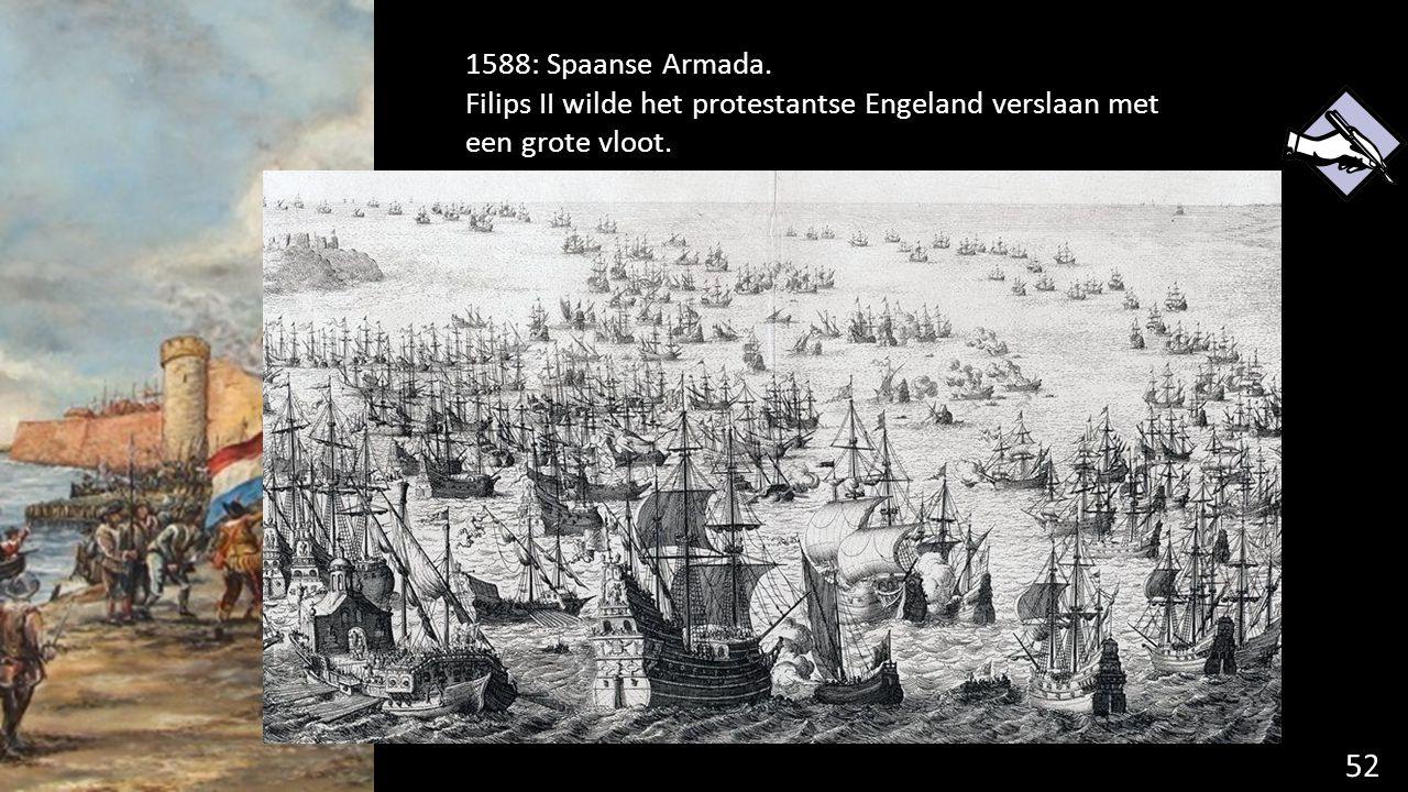 52 1588: Spaanse Armada. Filips II wilde het protestantse Engeland verslaan met een grote vloot.