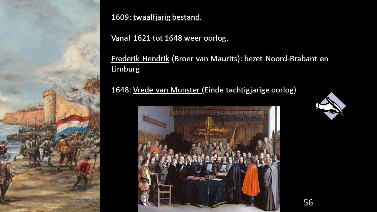 56 1609: twaalfjarig bestand. Vanaf 1621 tot 1648 weer oorlog. Frederik Hendrik (Broer van Maurits): bezet Noord-Brabant en Limburg 1648: Vrede van Mu