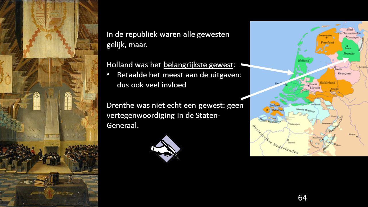 64 In de republiek waren alle gewesten gelijk, maar. Holland was het belangrijkste gewest: Betaalde het meest aan de uitgaven: dus ook veel invloed Dr