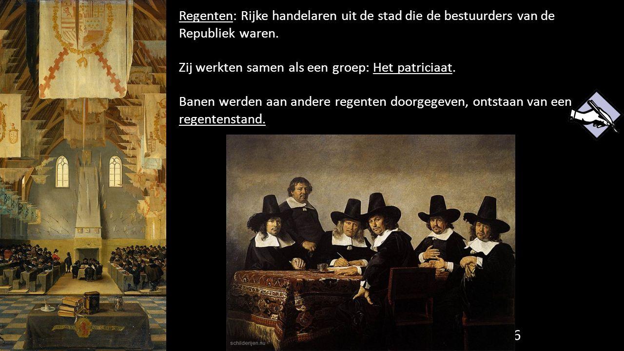66 Regenten: Rijke handelaren uit de stad die de bestuurders van de Republiek waren. Zij werkten samen als een groep: Het patriciaat. Banen werden aan