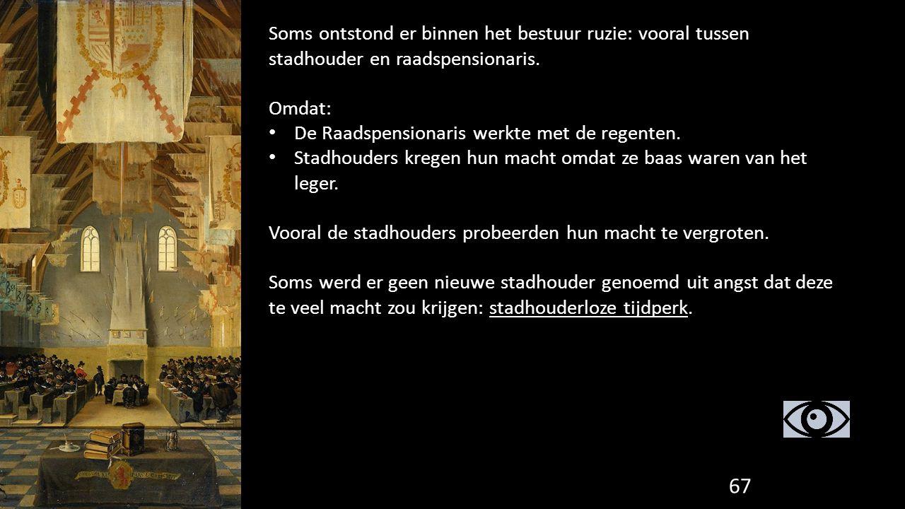 67 Soms ontstond er binnen het bestuur ruzie: vooral tussen stadhouder en raadspensionaris. Omdat: De Raadspensionaris werkte met de regenten. Stadhou