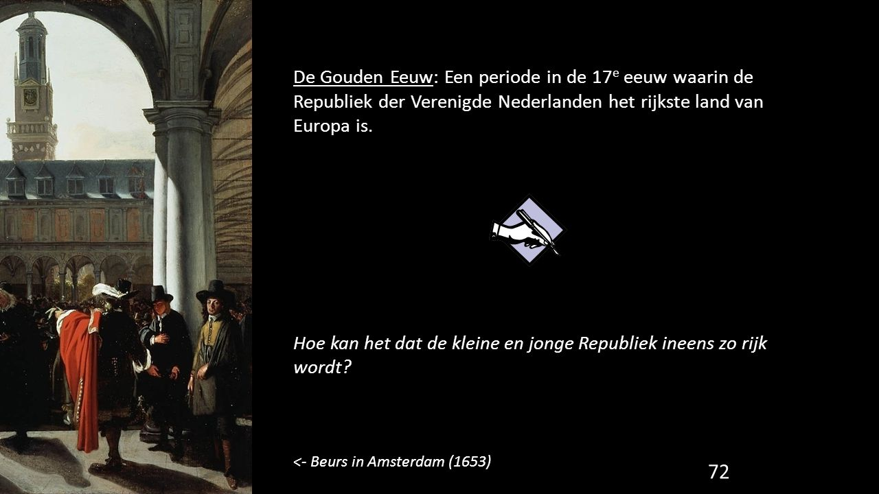 72 De Gouden Eeuw: Een periode in de 17 e eeuw waarin de Republiek der Verenigde Nederlanden het rijkste land van Europa is. Hoe kan het dat de kleine