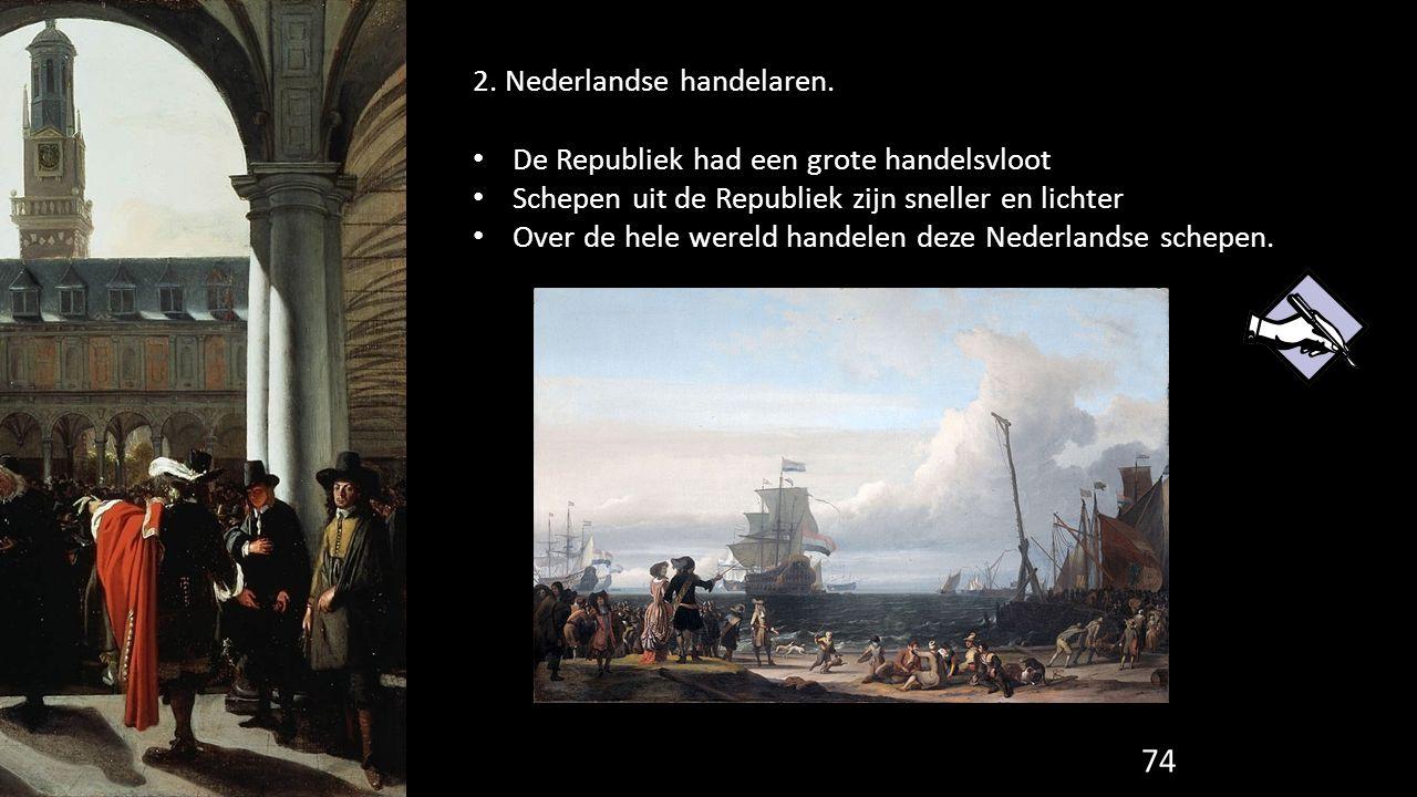 74 2. Nederlandse handelaren. De Republiek had een grote handelsvloot Schepen uit de Republiek zijn sneller en lichter Over de hele wereld handelen de