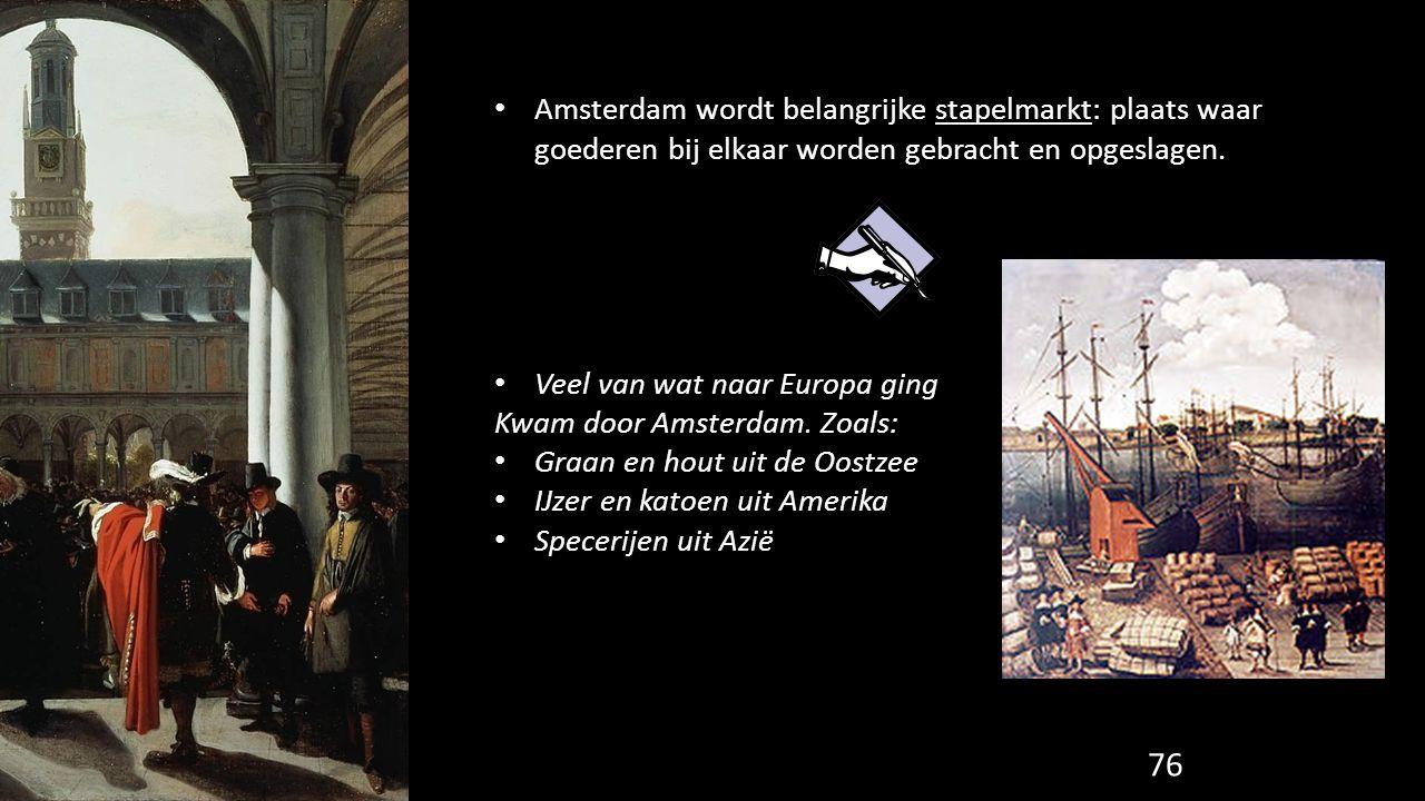 76 Amsterdam wordt belangrijke stapelmarkt: plaats waar goederen bij elkaar worden gebracht en opgeslagen. Veel van wat naar Europa ging Kwam door Ams