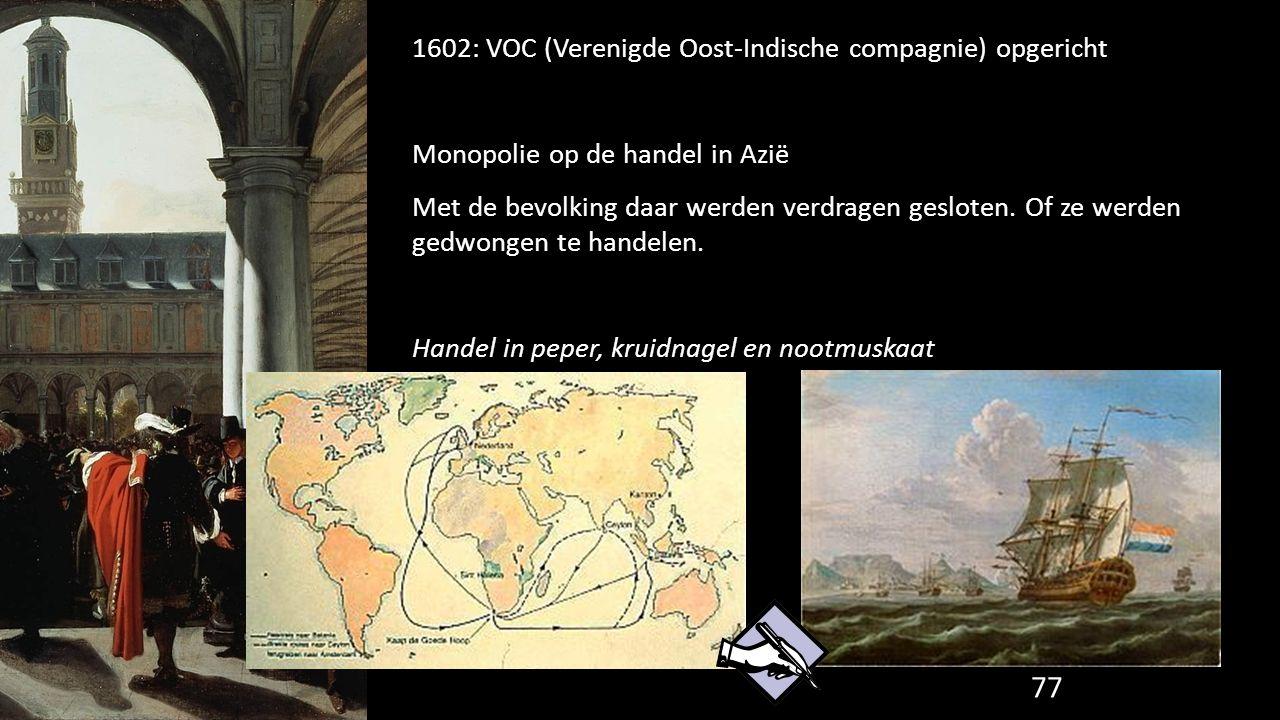 1602: VOC (Verenigde Oost-Indische compagnie) opgericht Monopolie op de handel in Azië Met de bevolking daar werden verdragen gesloten. Of ze werden g