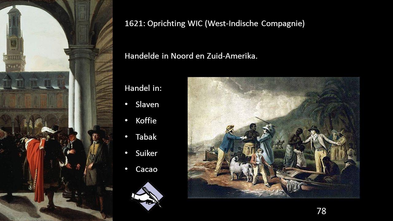 1621: Oprichting WIC (West-Indische Compagnie) Handelde in Noord en Zuid-Amerika. Handel in: Slaven Koffie Tabak Suiker Cacao 78