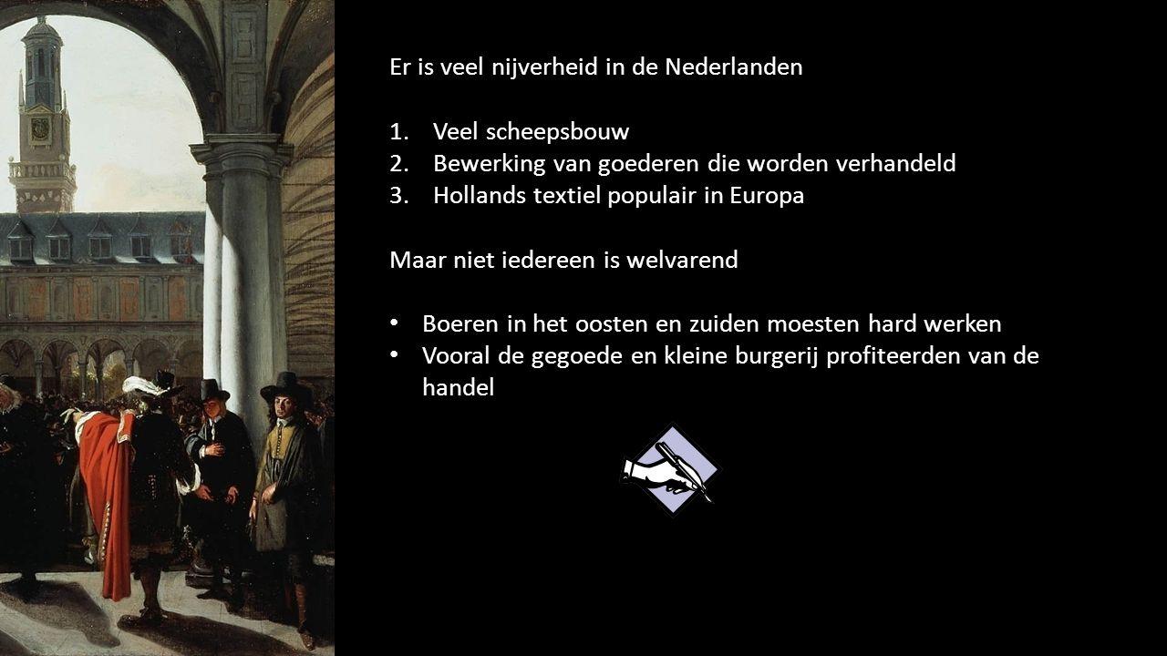 Er is veel nijverheid in de Nederlanden 1.Veel scheepsbouw 2.Bewerking van goederen die worden verhandeld 3.Hollands textiel populair in Europa Maar n