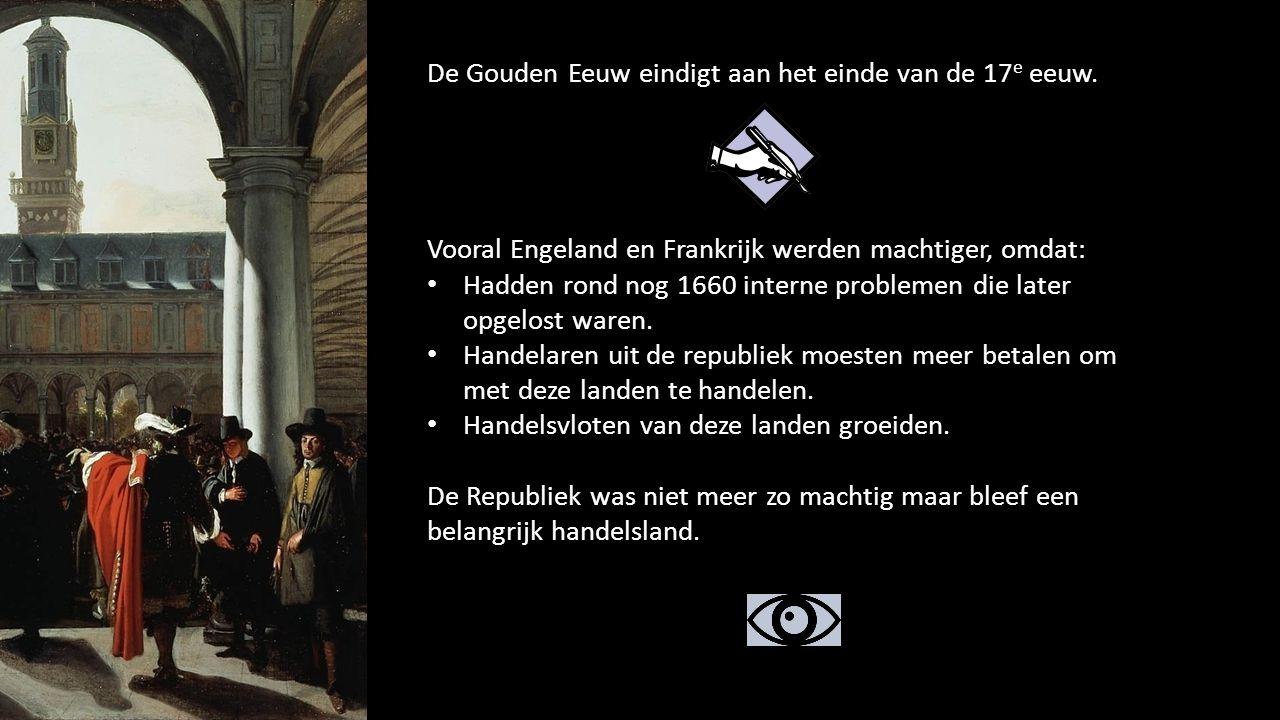 De Gouden Eeuw eindigt aan het einde van de 17 e eeuw. Vooral Engeland en Frankrijk werden machtiger, omdat: Hadden rond nog 1660 interne problemen di