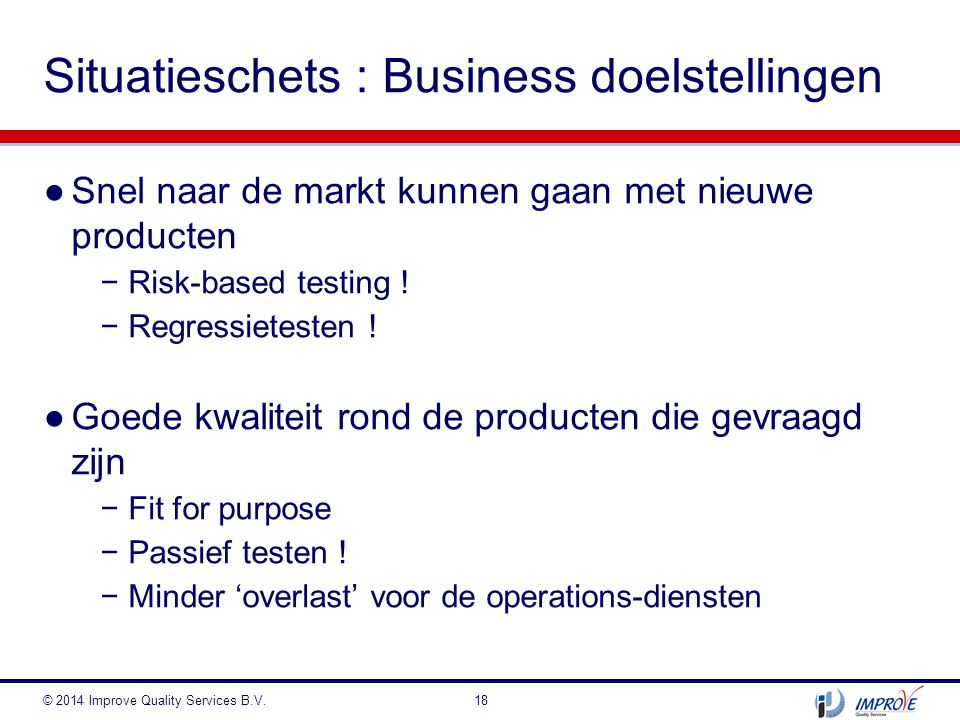●Snel naar de markt kunnen gaan met nieuwe producten −Risk-based testing ! −Regressietesten ! ●Goede kwaliteit rond de producten die gevraagd zijn −Fi