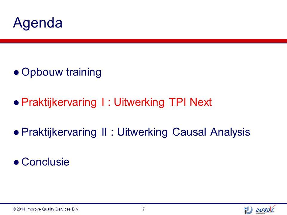 ●Opbouw training ●Praktijkervaring I : Uitwerking TPI Next ●Praktijkervaring II : Uitwerking Causal Analysis ●Conclusie Agenda © 2014 Improve Quality