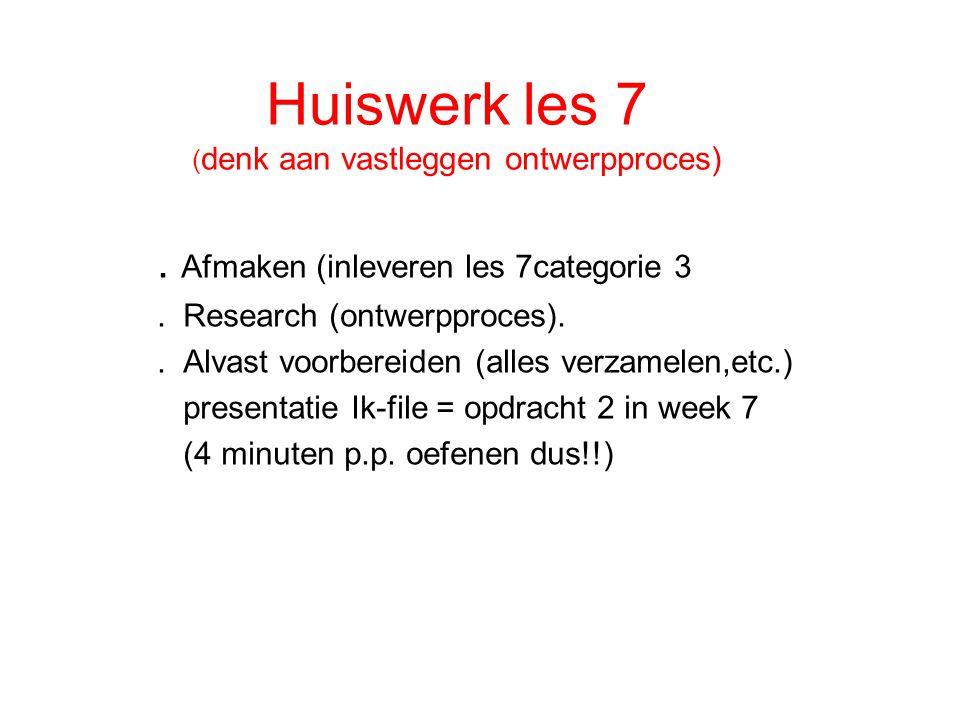 Huiswerk les 7 ( denk aan vastleggen ontwerpproces). Afmaken (inleveren les 7categorie 3. Research (ontwerpproces).. Alvast voorbereiden (alles verzam