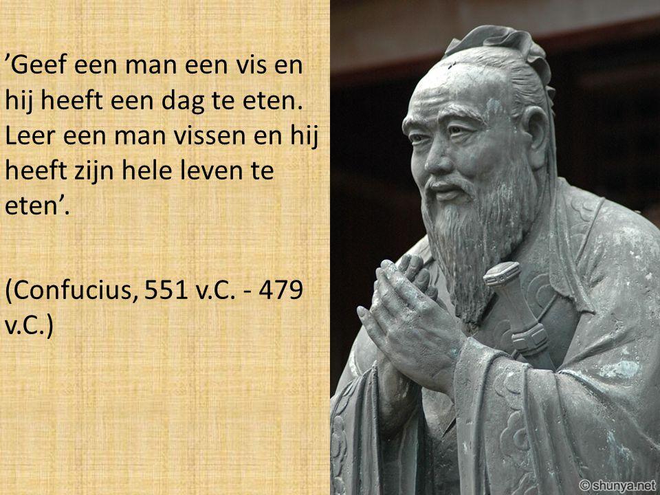 'Geef een man een vis en hij heeft een dag te eten. Leer een man vissen en hij heeft zijn hele leven te eten'. (Confucius, 551 v.C. - 479 v.C.)