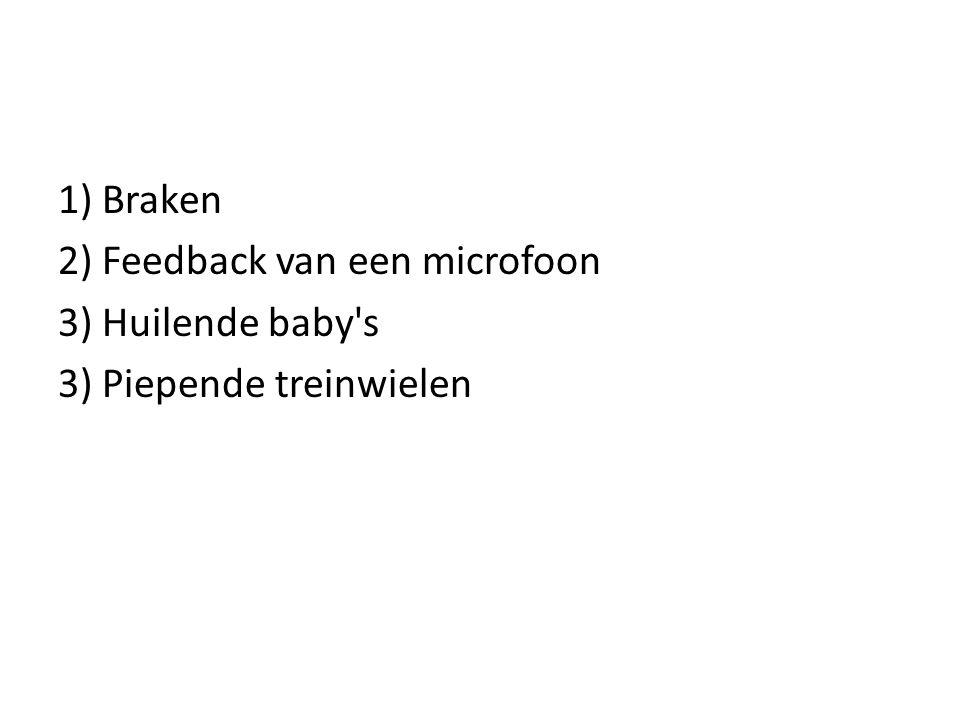 1) Braken 2) Feedback van een microfoon 3) Huilende baby s 3) Piepende treinwielen