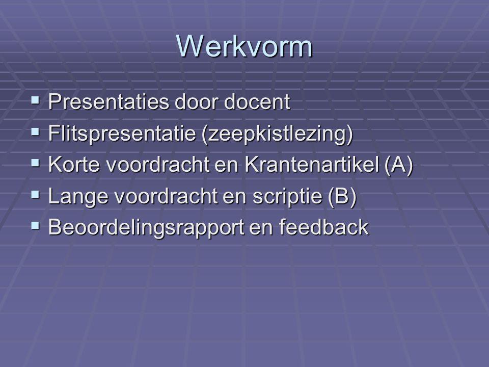Werkvorm  Presentaties door docent  Flitspresentatie (zeepkistlezing)  Korte voordracht en Krantenartikel (A)  Lange voordracht en scriptie (B)  Beoordelingsrapport en feedback