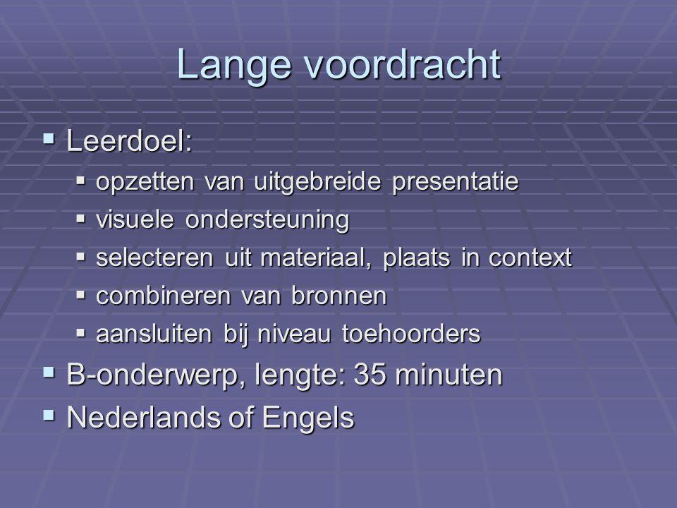 Lange voordracht  Leerdoel:  opzetten van uitgebreide presentatie  visuele ondersteuning  selecteren uit materiaal, plaats in context  combineren van bronnen  aansluiten bij niveau toehoorders  B-onderwerp, lengte: 35 minuten  Nederlands of Engels