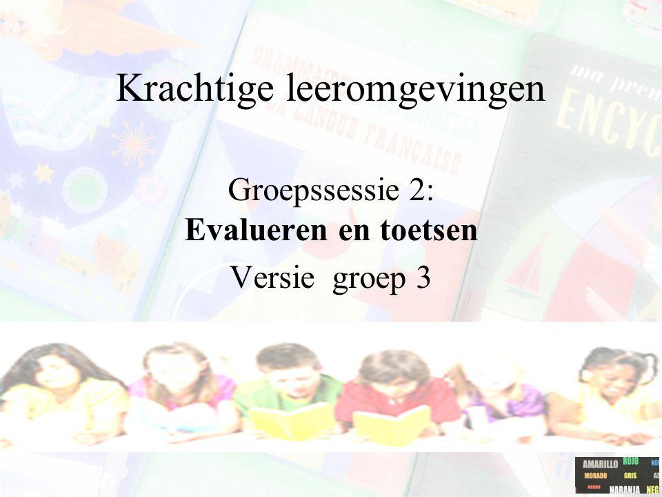 Krachtige leeromgevingen Groepssessie 2: Evalueren en toetsen Versie groep 3