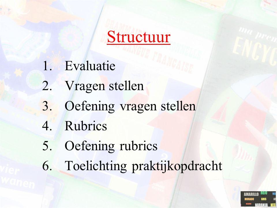 Structuur 1.Evaluatie 2.Vragen stellen 3.Oefening vragen stellen 4.Rubrics 5.Oefening rubrics 6.Toelichting praktijkopdracht