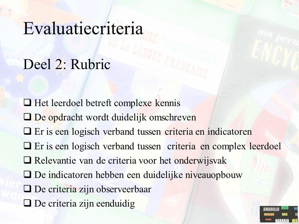 Evaluatiecriteria Deel 2: Rubric  Het leerdoel betreft complexe kennis  De opdracht wordt duidelijk omschreven  Er is een logisch verband tussen cr